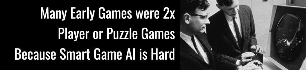 Many early video games were two player or puzzle games because smart game AI is hard